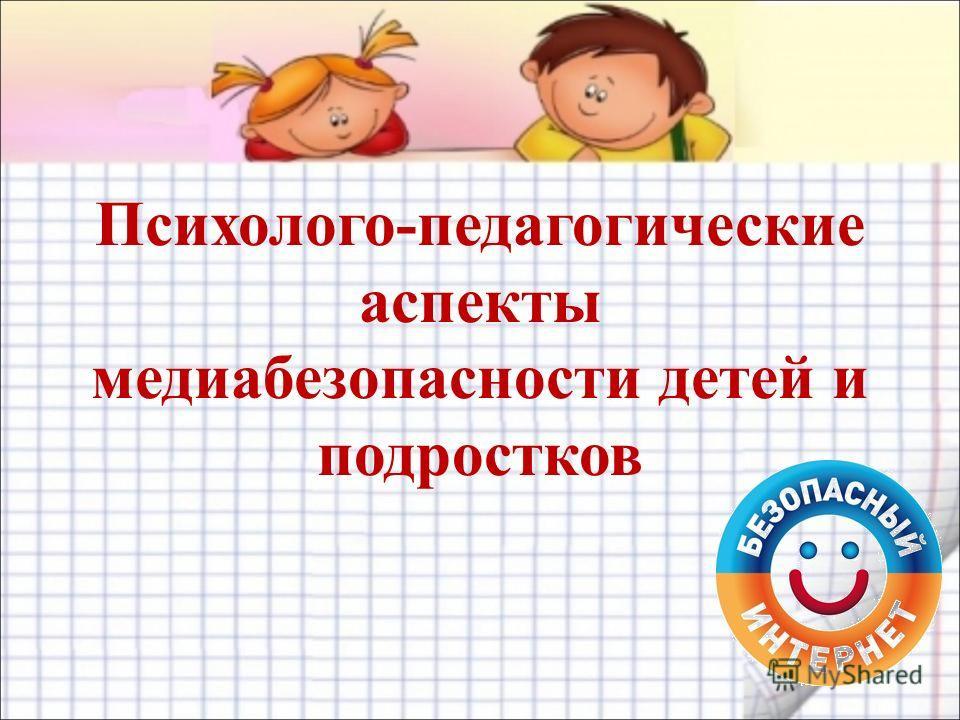 Психолого-педагогические аспекты медиабезопасности детей и подростков