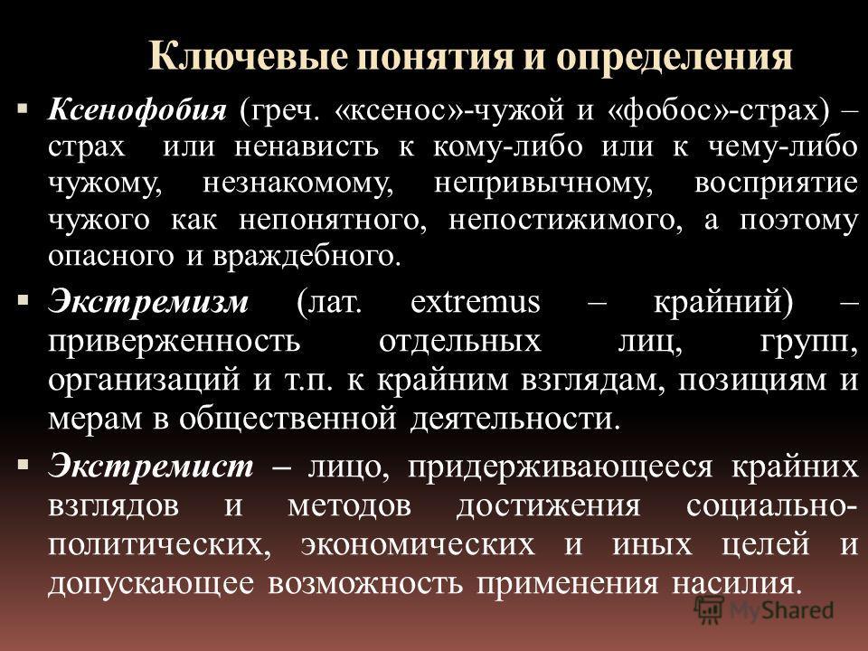 Ключевые понятия и определения Ксенофобия (греч. «ксенос»-чужой и «фобос»-страх) – страх или ненависть к кому-либо или к чему-либо чужому, незнакомому, непривычному, восприятие чужого как непонятного, непостижимого, а поэтому опасного и враждебного.