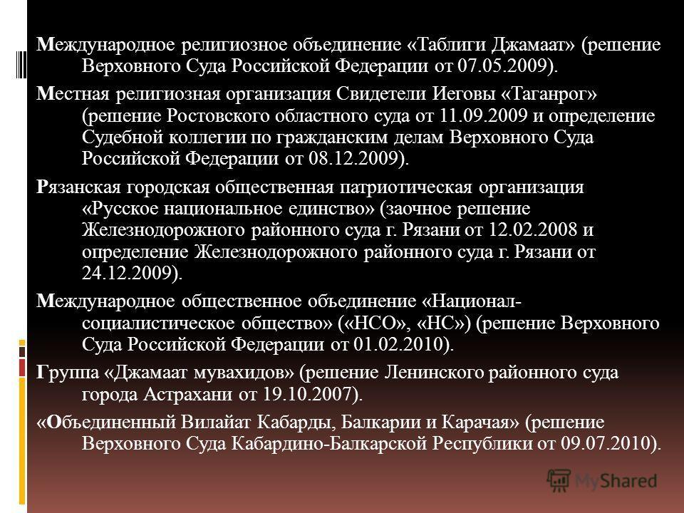 Международное религиозное объединение «Таблиги Джамаат» (решение Верховного Суда Российской Федерации от 07.05.2009). Местная религиозная организация Свидетели Иеговы «Таганрог» (решение Ростовского областного суда от 11.09.2009 и определение Судебно