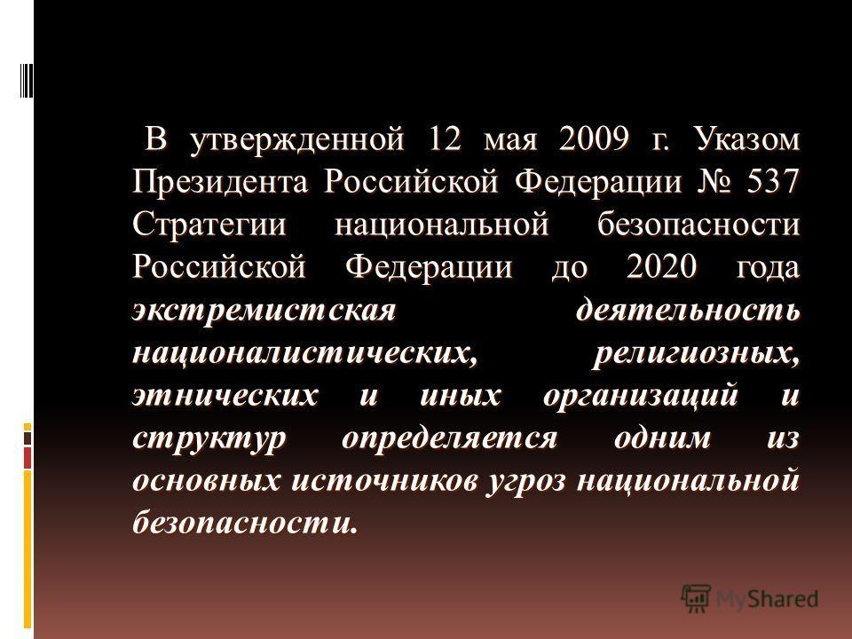 В утвержденной 12 мая 2009 г. Указом Президента Российской Федерации 537 Стратегии национальной безопасности Российской Федерации до 2020 года экстремистская деятельность националистических, религиозных, этнических и иных организаций и структур опред