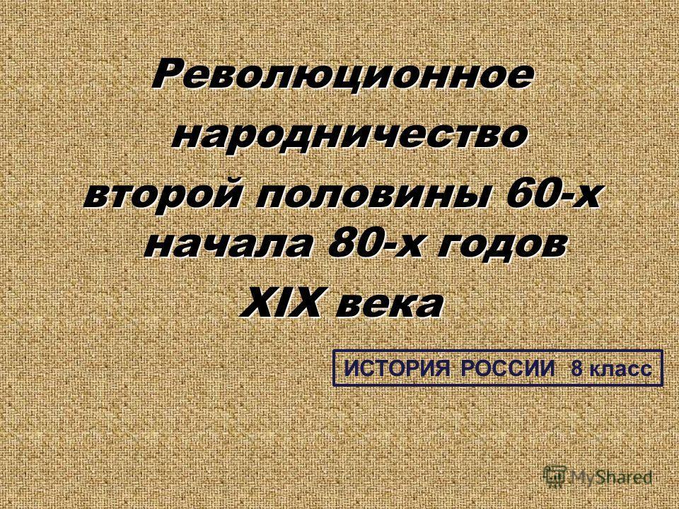 Революционное народничество народничество второй половины 60-х начала 80-х годов XIX века ИСТОРИЯ РОССИИ 8 класс