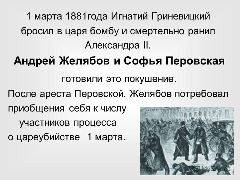 1 марта 1881 года Игнатий Гриневицкий бросил в царя бомбу и смертельно ранил Александра II. Андрей Желябов и Софья Перовская готовили это покушение. После ареста Перовской, Желябов потребовал приобщения себя к числу участников процесса о цареубийстве
