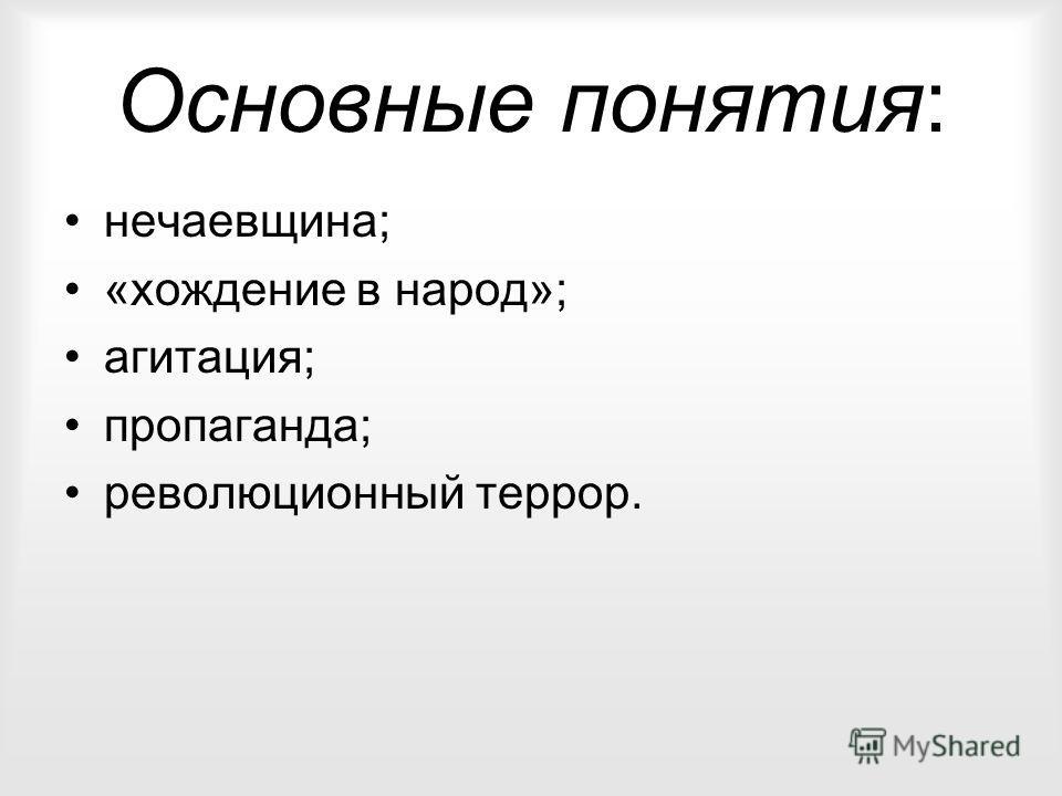 Основные понятия: нечаевщина; «хождение в народ»; агитация; пропаганда; революционный террор.