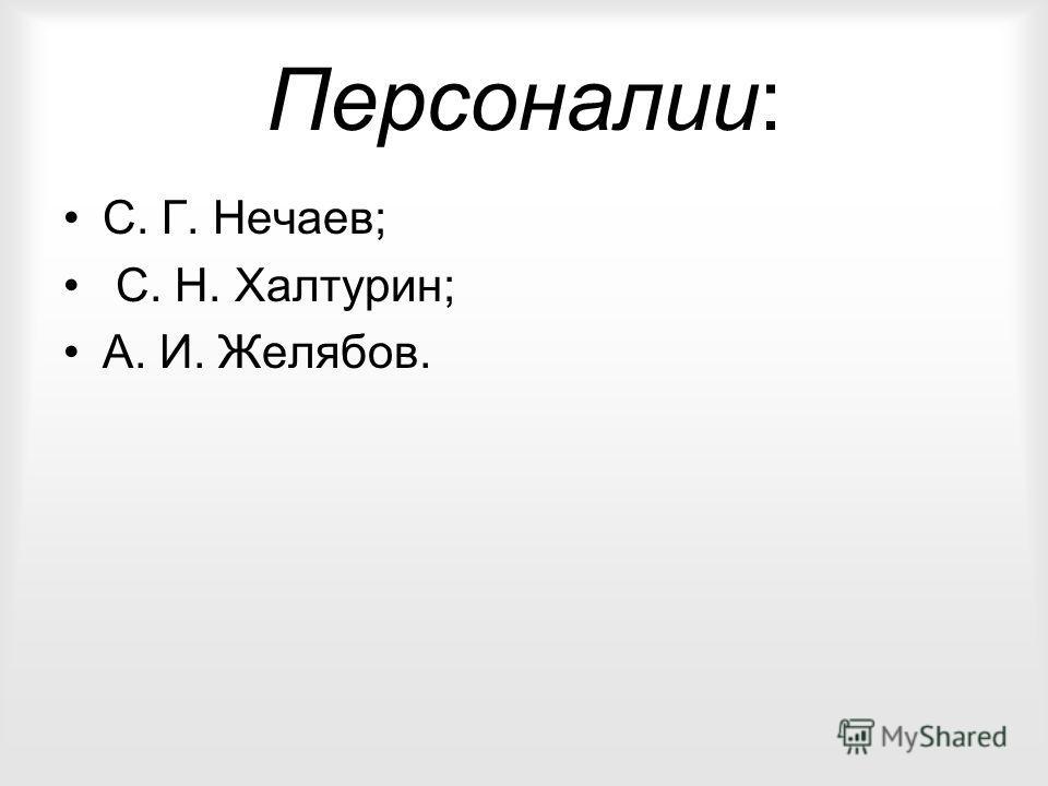 Персоналии: С. Г. Нечаев; С. Н. Халтурин; А. И. Желябов.