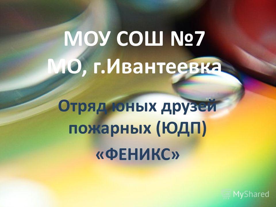 МОУ СОШ 7 МО, г.Ивантеевка Отряд юных друзей пожарных (ЮДП) «ФЕНИКС»