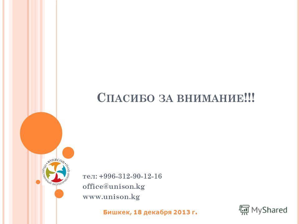 С ПАСИБО ЗА ВНИМАНИЕ !!! тел: +996-312-90-12-16 office@unison.kg www.unison.kg Бишкек, 18 декабря 2013 г.