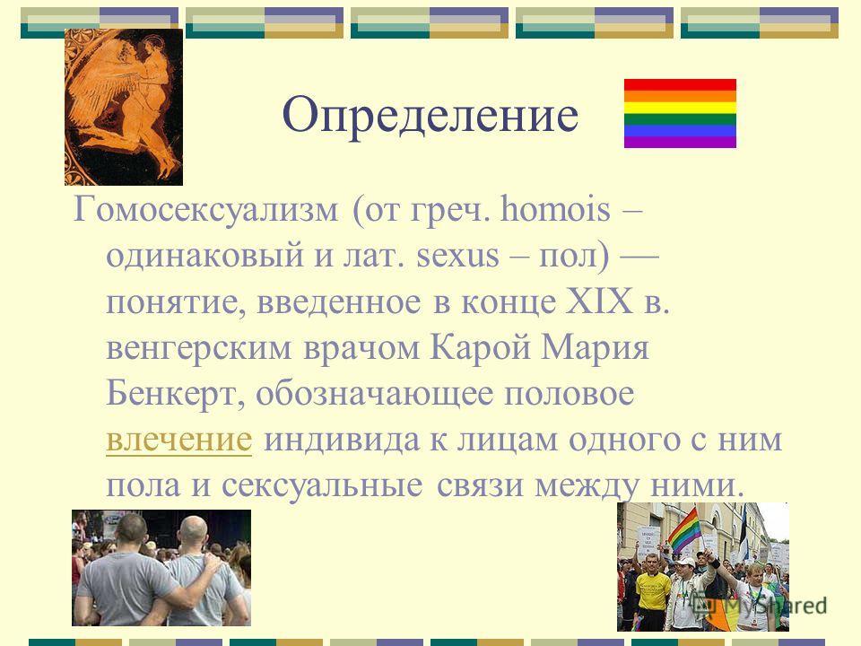 Определение Гомосексуализм (от греч. homois – одинаковый и лат. sexus – пол) понятие, введенное в конце XIX в. венгерским врачом Карой Мария Бенкерт, обозначающее половое влeчение индивида к лицам одного с ним пола и сексуальные связи между ними. влe