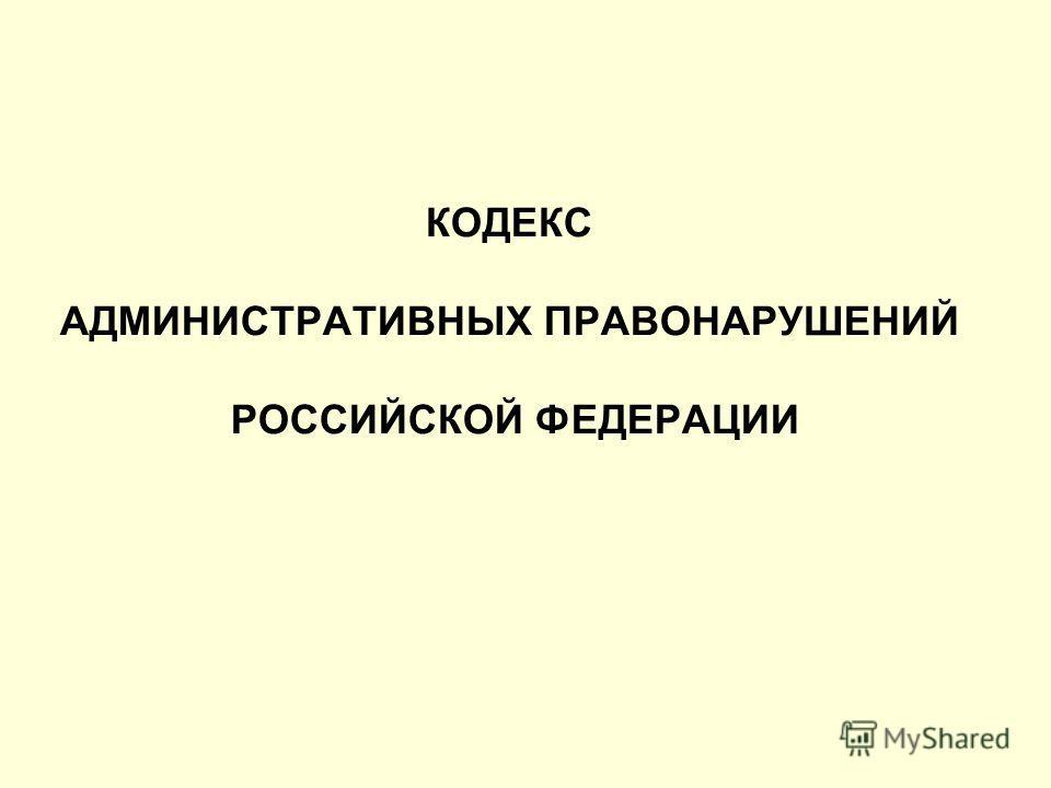 КОДЕКС АДМИНИСТРАТИВНЫХ ПРАВОНАРУШЕНИЙ РОССИЙСКОЙ ФЕДЕРАЦИИ
