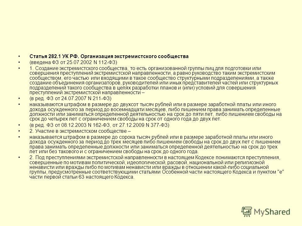 Статья 282.1 УК РФ. Организация экстремистского сообщества (введена ФЗ от 25.07.2002 N 112-ФЗ) 1. Создание экстремистского сообщества, то есть организованной группы лиц для подготовки или совершения преступлений экстремистской направленности, а равно