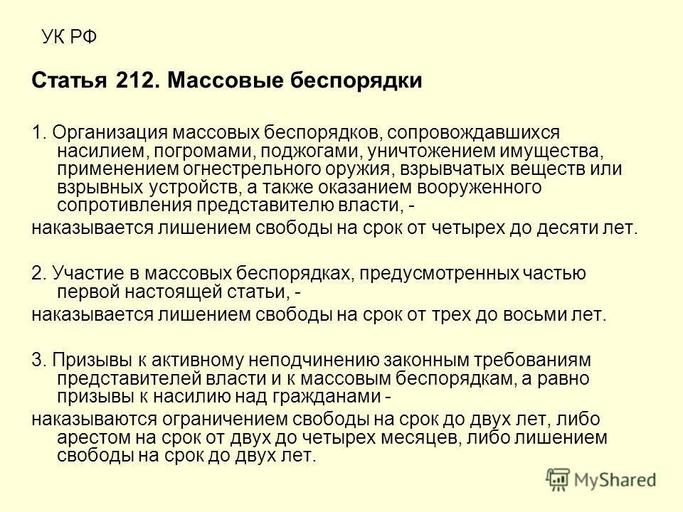 УК РФ Статья 212. Массовые беспорядки 1. Организация массовых беспорядков, сопровождавшихся насилием, погромами, поджогами, уничтожением имущества, применением огнестрельного оружия, взрывчатых веществ или взрывных устройств, а также оказанием вооруж