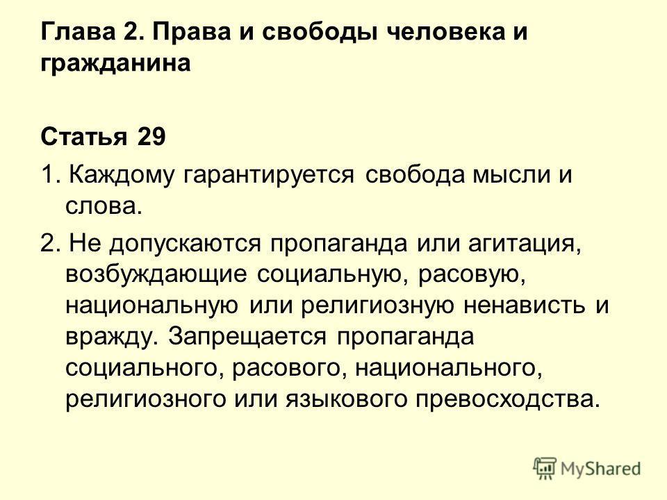 Глава 2. Права и свободы человека и гражданина Статья 29 1. Каждому гарантируется свобода мысли и слова. 2. Не допускаются пропаганда или агитация, возбуждающие социальную, расовую, национальную или религиозную ненависть и вражду. Запрещается пропага