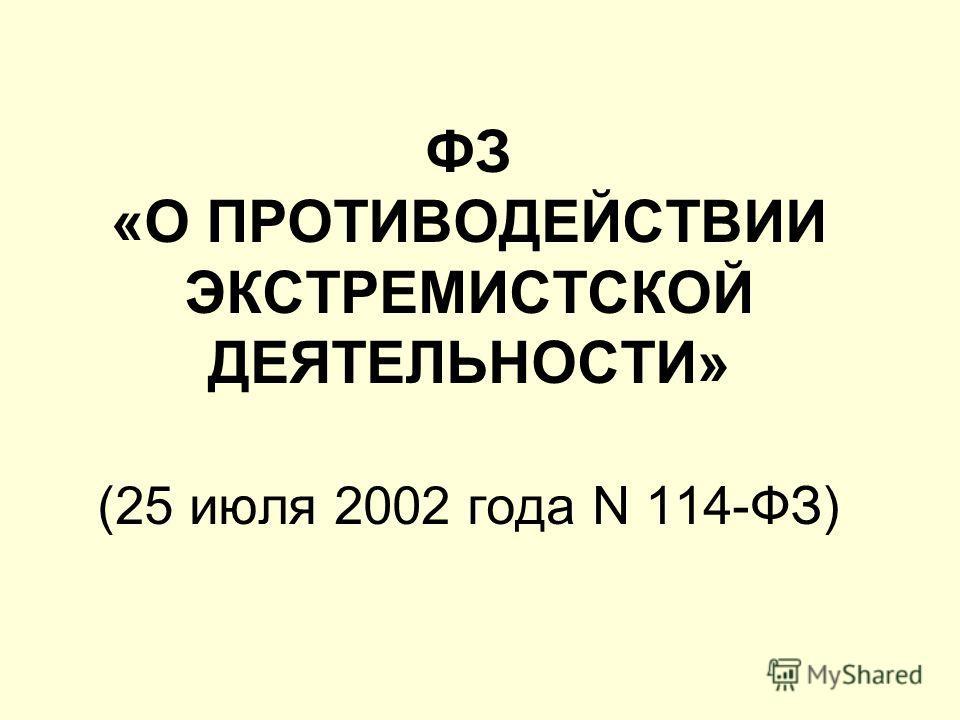 ФЗ «О ПРОТИВОДЕЙСТВИИ ЭКСТРЕМИСТСКОЙ ДЕЯТЕЛЬНОСТИ» (25 июля 2002 года N 114-ФЗ)