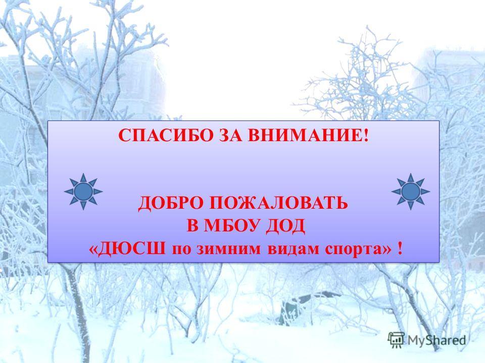 СПАСИБО ЗА ВНИМАНИЕ! ДОБРО ПОЖАЛОВАТЬ В МБОУ ДОД «ДЮСШ по зимним видам спорта» ! СПАСИБО ЗА ВНИМАНИЕ! ДОБРО ПОЖАЛОВАТЬ В МБОУ ДОД «ДЮСШ по зимним видам спорта» !