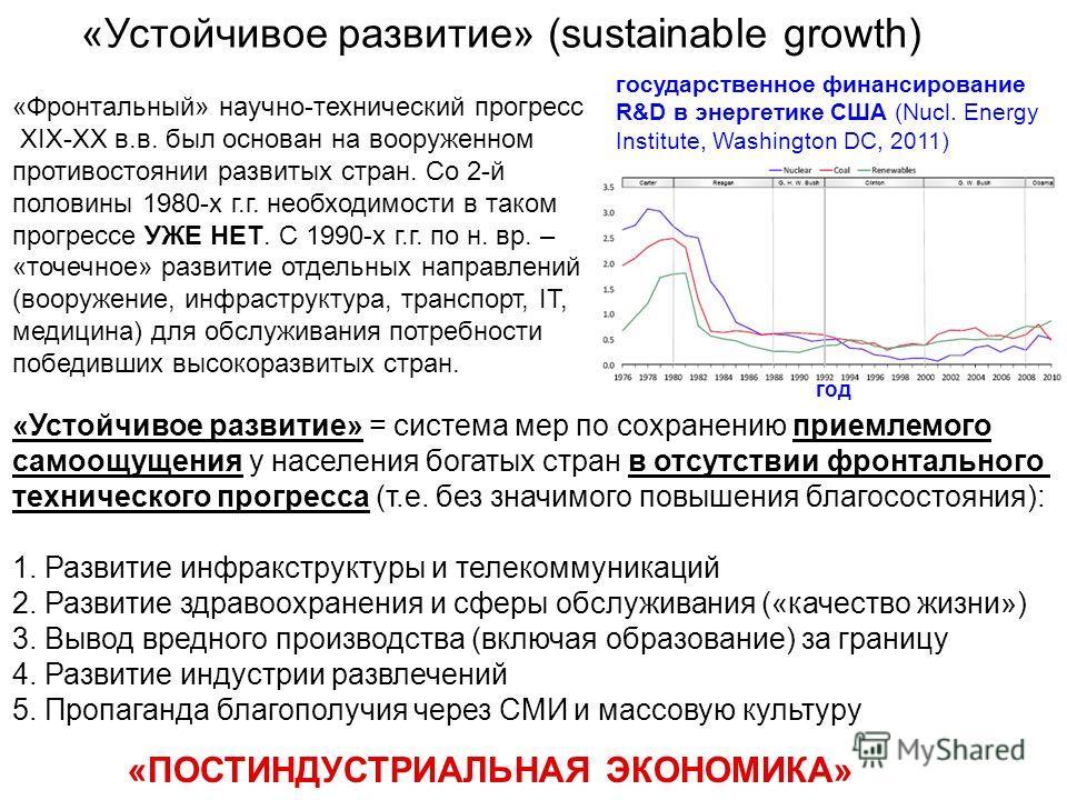 «Устойчивое развитие» (sustainable growth) «Фронтальный» научно-технический прогресс XIX-XX в.в. был основан на вооруженном противостоянии развитых стран. Со 2-й половины 1980-х г.г. необходимости в таком прогрессе УЖЕ НЕТ. С 1990-х г.г. по н. вр. –