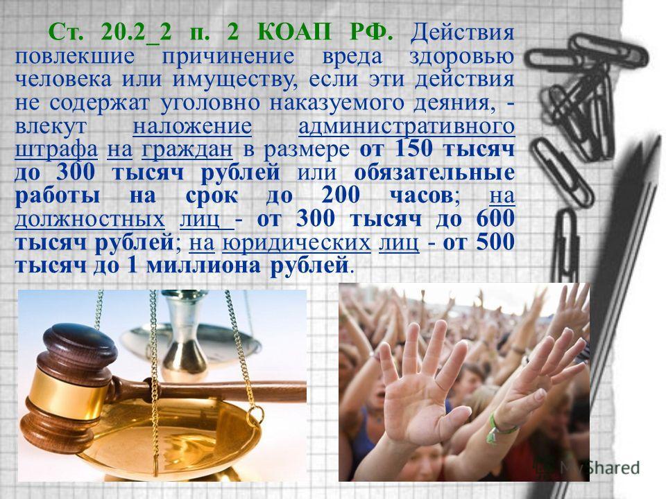 Ст. 20.2_2 п. 2 КОАП РФ. Действия повлекшие причинение вреда здоровью человека или имуществу, если эти действия не содержат уголовно наказуемого деяния, - влекут наложение административного штрафа на граждан в размере от 150 тысяч до 300 тысяч рублей