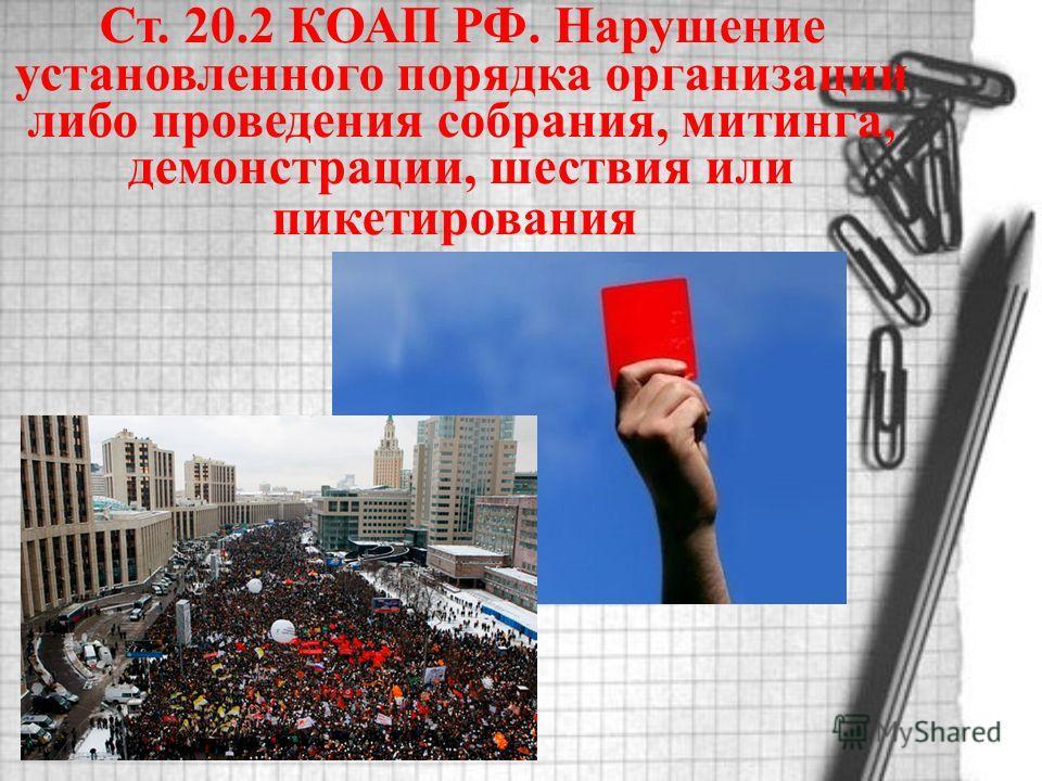 Ст. 20.2 КОАП РФ. Нарушение установленного порядка организации либо проведения собрания, митинга, демонстрации, шествия или пикетирования