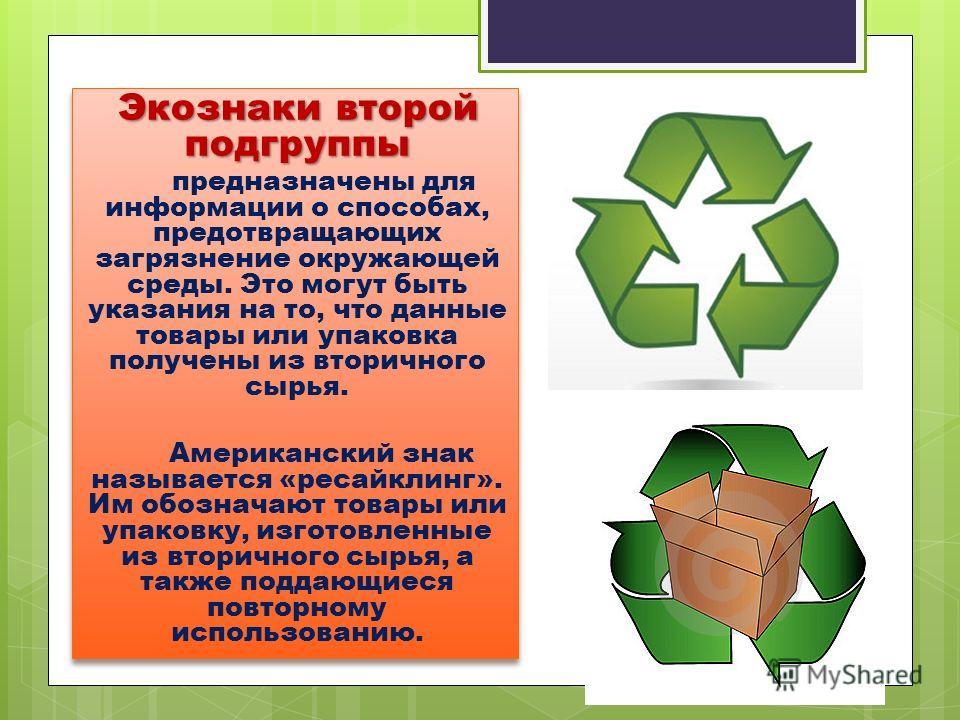 Экознаки второй подгруппы предназначены для информации о способах, предотвращающих загрязнение окружающей среды. Это могут быть указания на то, что данные товары или упаковка получены из вторичного сырья. Американский знак называется «ресайклинг». Им