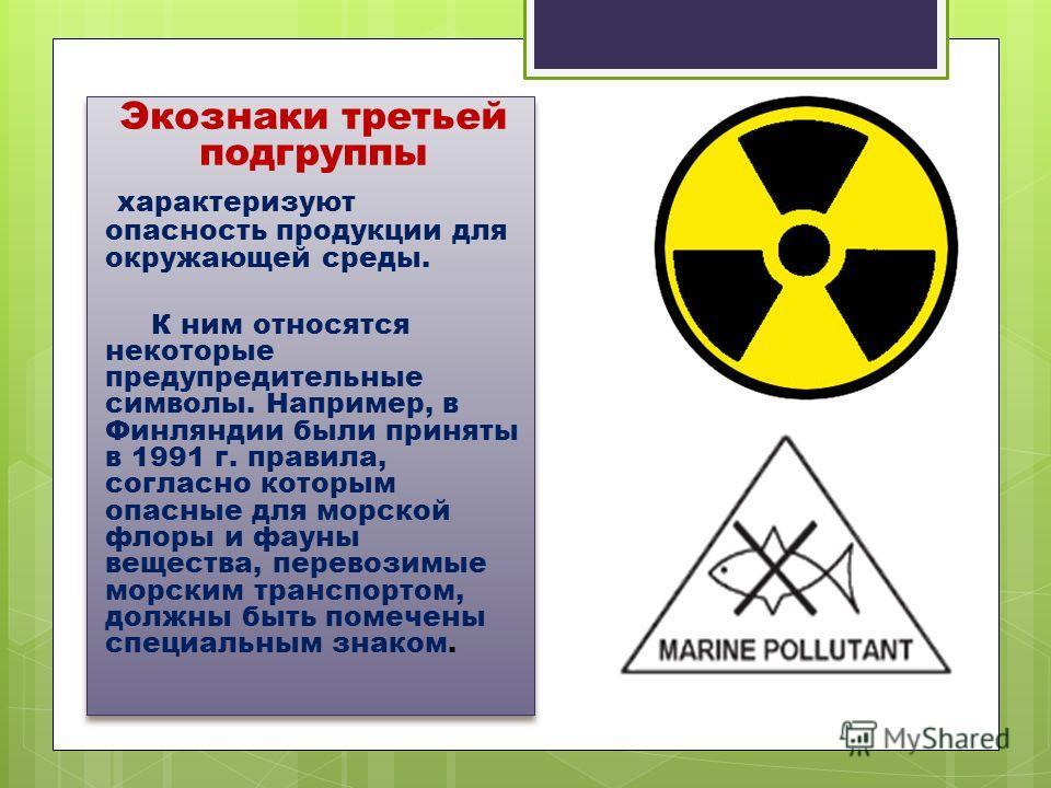 Экознаки третьей подгруппы характеризуют опасность продукции для окружающей среды. К ним относятся некоторые предупредительные символы. Например, в Финляндии были приняты в 1991 г. правила, согласно которым опасные для морской флоры и фауны вещества,