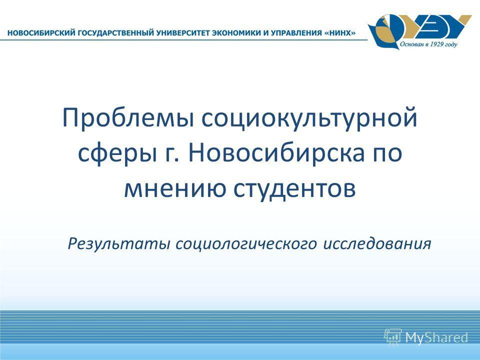 Проблемы социокультурной сферы г. Новосибирска по мнению студентов Результаты социологического исследования