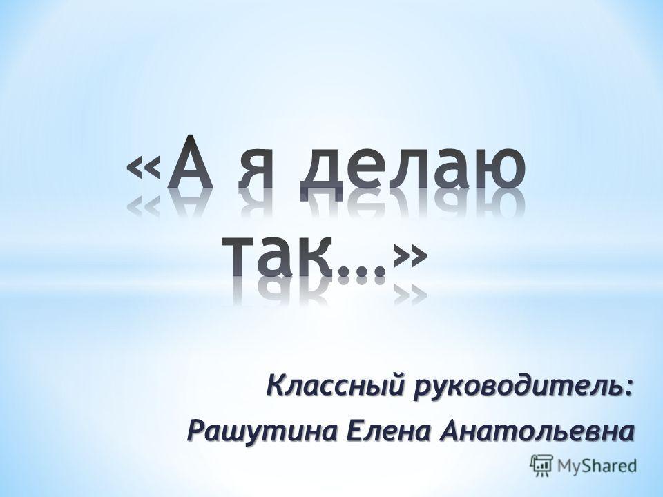 Классный руководитель: Рашутина Елена Анатольевна