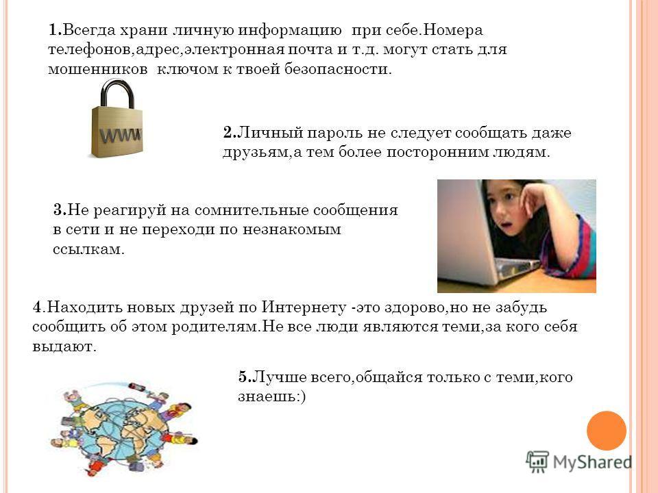 1. Всегда храни личную информацию при себе.Номера телефонов,адрес,электронная почта и т.д. могут стать для мошенников ключом к твоей безопасности. 2. Личный пароль не следует сообщать даже друзьям,а тем более посторонним людям. 4. Находить новых друз