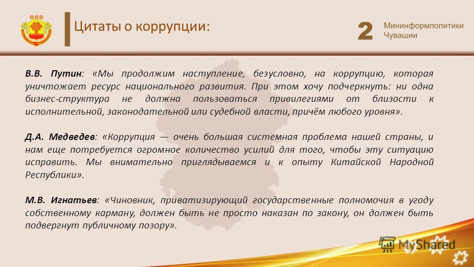 Цитаты о коррупции: В.В. Путин: «Мы продолжим наступление, безусловно, на коррупцию, которая уничтожает ресурс национального развития. При этом хочу подчеркнуть: ни одна бизнес-структура не должна пользоваться привилегиями от близости к исполнительно