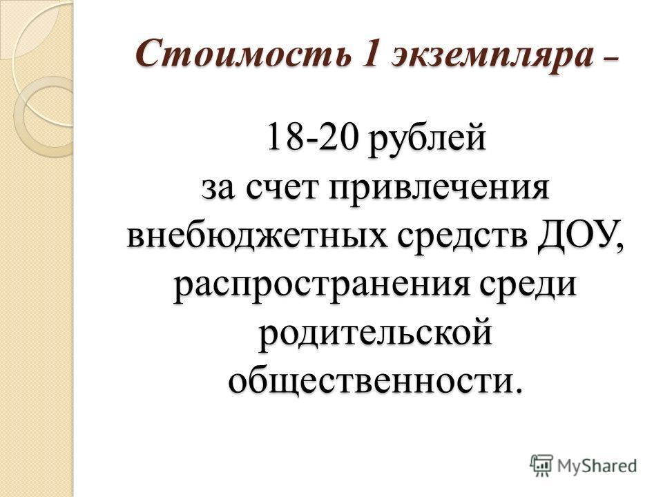 Стоимость 1 экземпляра – 18-20 рублей за счет привлечения внебюджетных средств ДОУ, распространения среди родительской общественности.