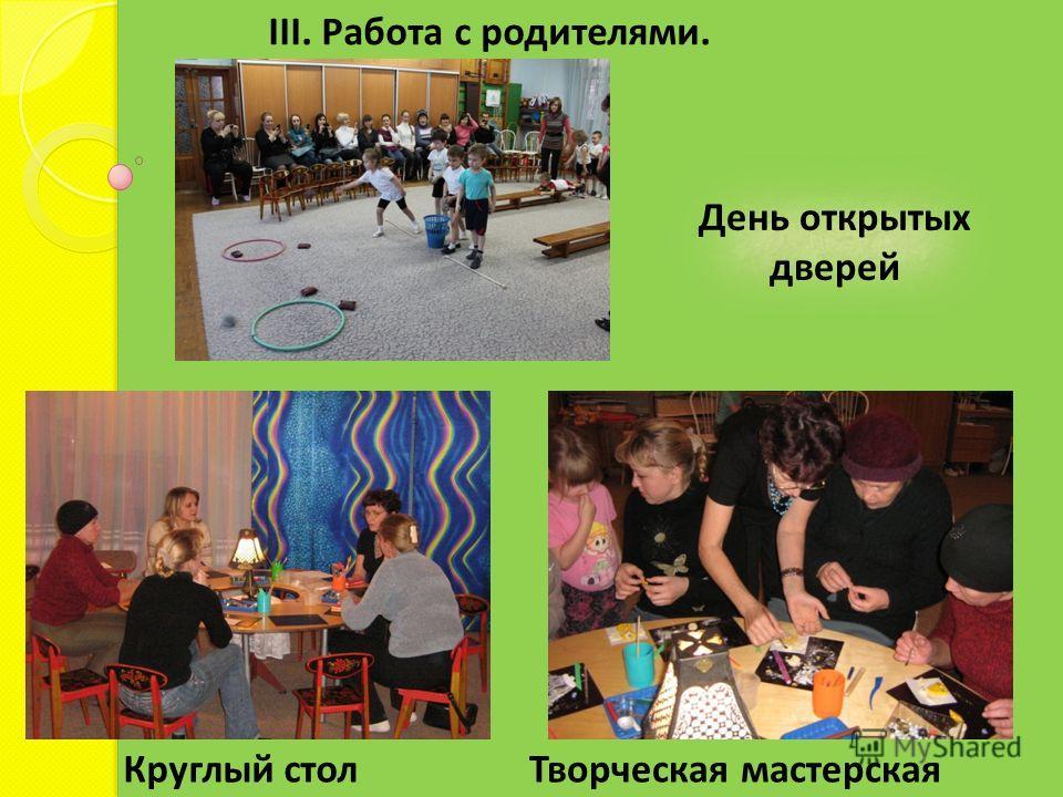 III. Работа с родителями. Круглый стол Творческая мастерская День открытых дверей