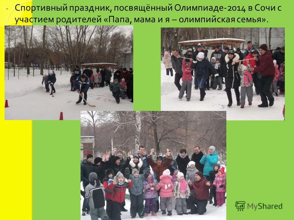- Спортивный праздник, посвящённый Олимпиаде -2014 в Сочи с участием родителей « Папа, мама и я – олимпийская семья ».