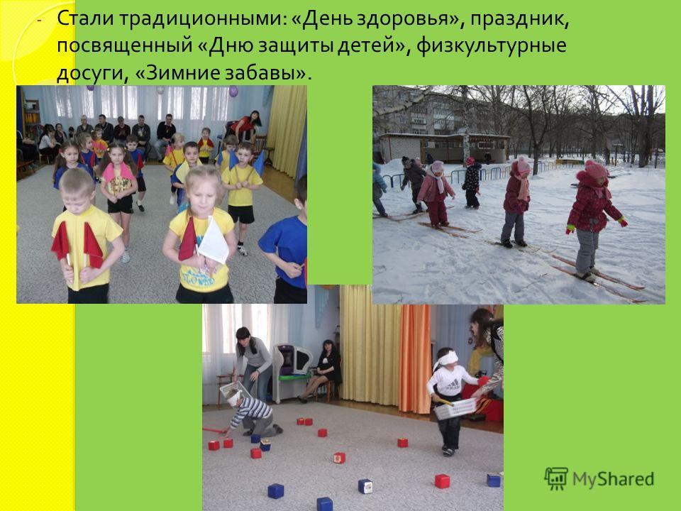- Стали традиционными : « День здоровья », праздник, посвященный « Дню защиты детей », физкультурные досуги, « Зимние забавы ».
