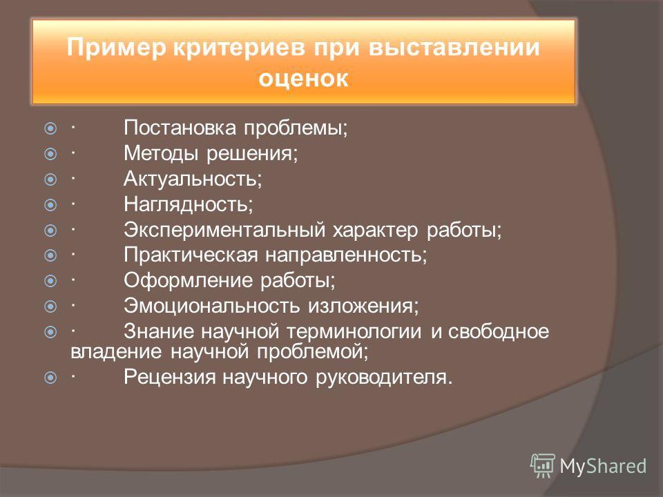 Пример критериев при выставлении оценок · Постановка проблемы; · Методы решения; · Актуальность; · Наглядность; · Экспериментальный характер работы; · Практическая направленность; · Оформление работы; · Эмоциональность изложения; · Знание научной тер