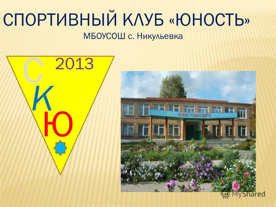 С К Ю 201 0 2013 СПОРТИВНЫЙ КЛУБ «ЮНОСТЬ» МБОУСОШ с. Никульевка