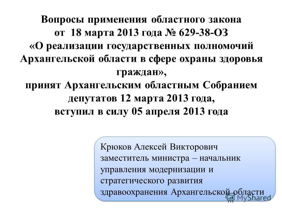Вопросы применения областного закона от 18 марта 2013 года 629-38-ОЗ «О реализации государственных полномочий Архангельской области в сфере охраны здоровья граждан», принят Архангельским областным Собранием депутатов 12 марта 2013 года, вступил в сил