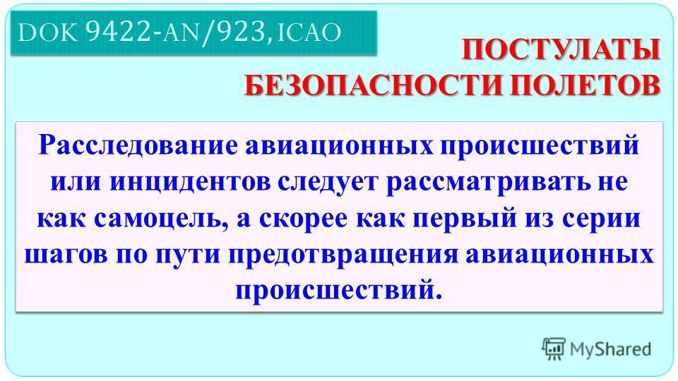 DOK 9422-AN/923, ICAO ПОСТУЛАТЫ БЕЗОПАСНОСТИ ПОЛЕТОВ Расследование авиационных происшествий или инцидентов следует рассматривать не как самоцель, а скорее как первый из серии шагов по пути предотвращения авиационных происшествий.