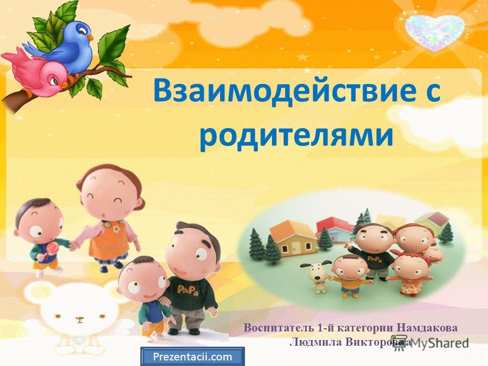 Взаимодействие с родителями Воспитатель 1-й категории Намдакова Людмила Викторовна Prezentacii.com