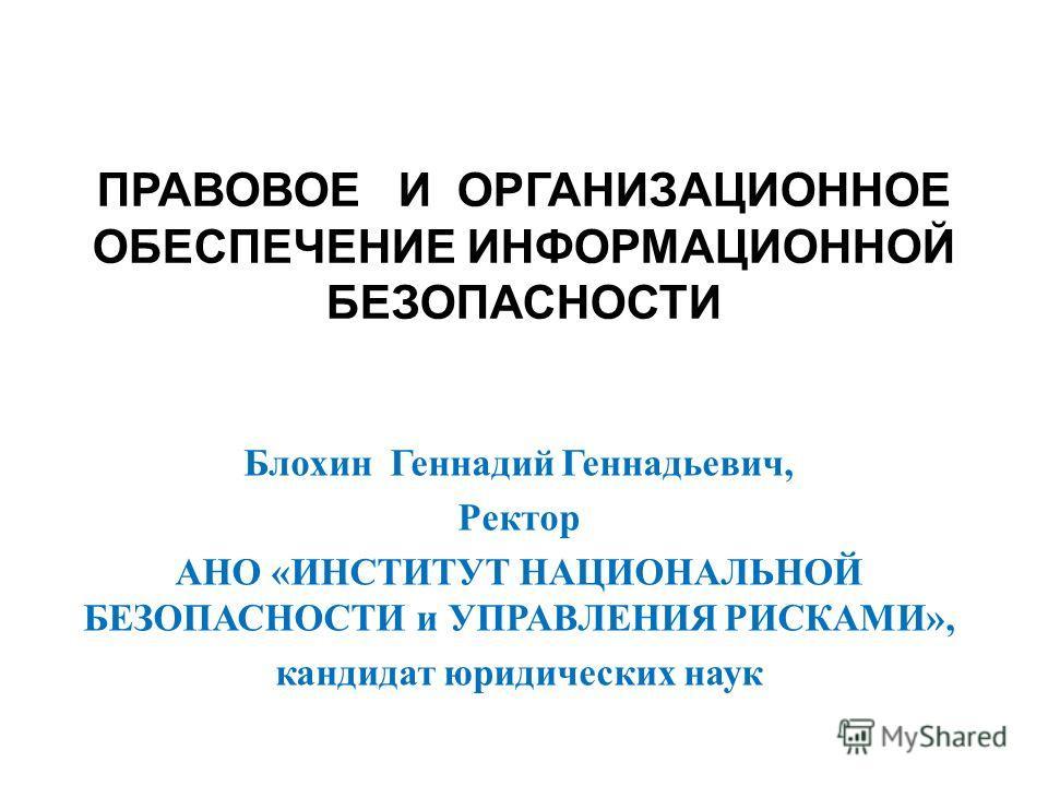 ПРАВОВОЕ И ОРГАНИЗАЦИОННОЕ ОБЕСПЕЧЕНИЕ ИНФОРМАЦИОННОЙ БЕЗОПАСНОСТИ Блохин Геннадий Геннадьевич, Ректор АНО «ИНСТИТУТ НАЦИОНАЛЬНОЙ БЕЗОПАСНОСТИ и УПРАВЛЕНИЯ РИСКАМИ», кандидат юридических наук