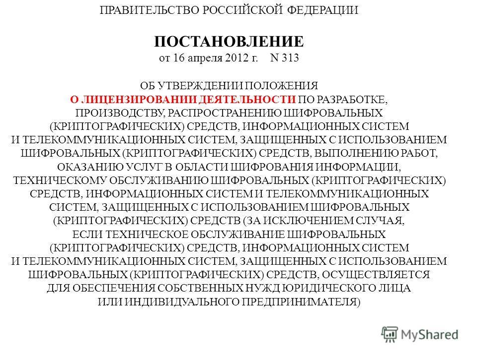 ПРАВИТЕЛЬСТВО РОССИЙСКОЙ ФЕДЕРАЦИИ ПОСТАНОВЛЕНИЕ от 16 апреля 2012 г. N 313 ОБ УТВЕРЖДЕНИИ ПОЛОЖЕНИЯ О ЛИЦЕНЗИРОВАНИИ ДЕЯТЕЛЬНОСТИ ПО РАЗРАБОТКЕ, ПРОИЗВОДСТВУ, РАСПРОСТРАНЕНИЮ ШИФРОВАЛЬНЫХ (КРИПТОГРАФИЧЕСКИХ) СРЕДСТВ, ИНФОРМАЦИОННЫХ СИСТЕМ И ТЕЛЕКОММ