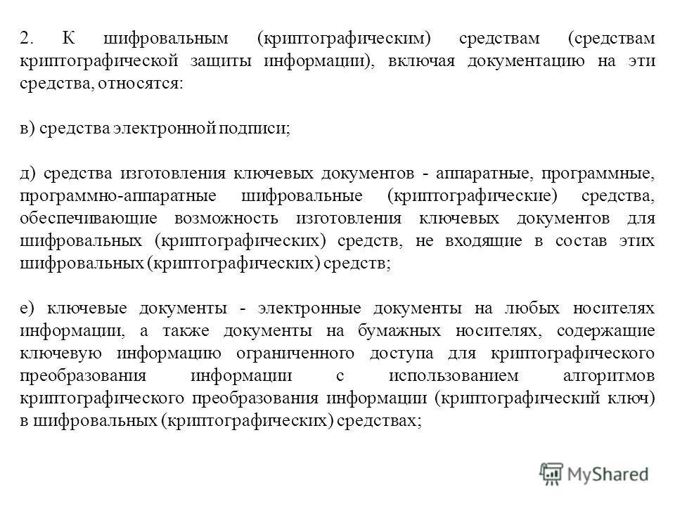 2. К шифровальным (криптографическим) средствам (средствам криптографической защиты информации), включая документацию на эти средства, относятся: в) средства электронной подписи; д) средства изготовления ключевых документов - аппаратные, программные,