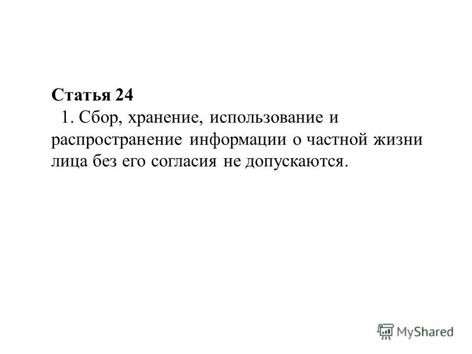 Статья 24 1. Сбор, хранение, использование и распространение информации о частной жизни лица без его согласия не допускаются.