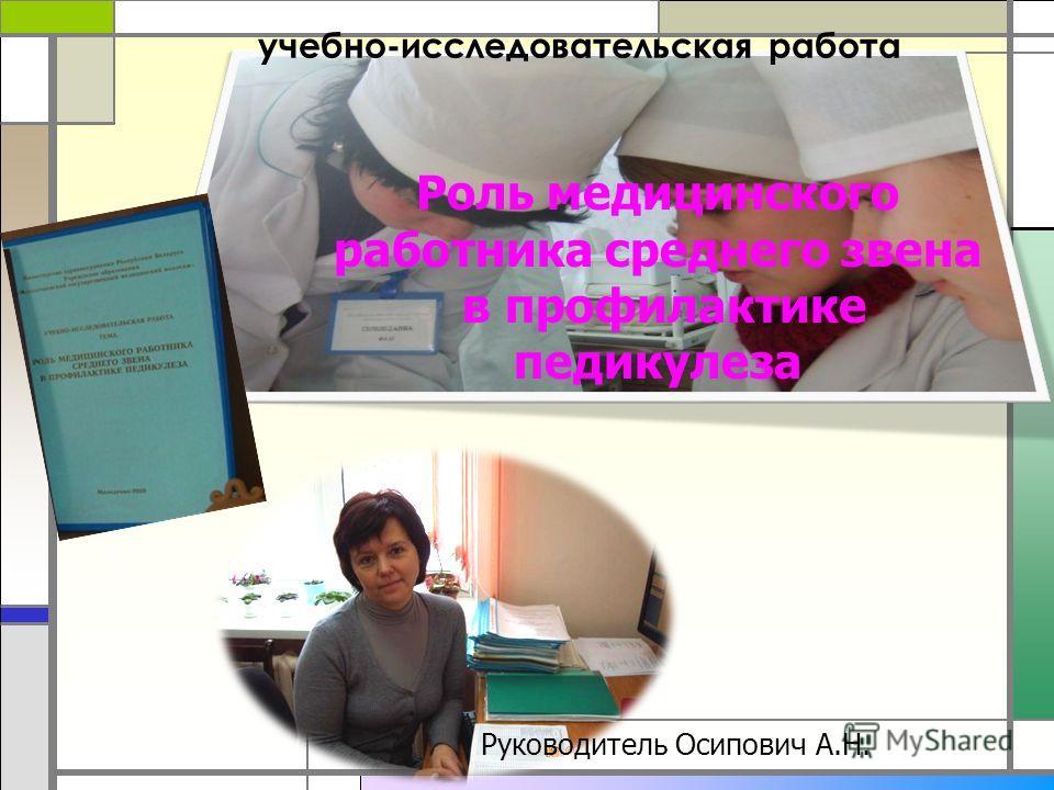 учебно-исследовательская работа Роль медицинского работника среднего звена в профилактике педикулеза Руководитель Осипович А.Н.