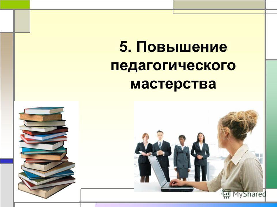 5. Повышение педагогического мастерства