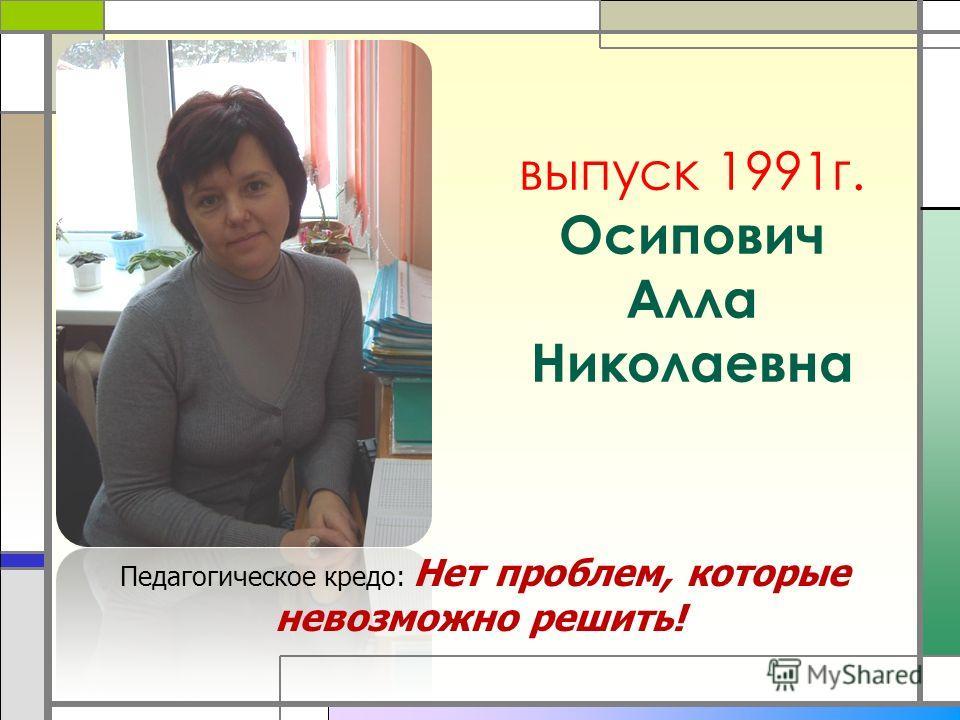 выпуск 1991 г. Осипович Алла Николаевна Педагогическое кредо: Нет проблем, которые невозможно решить!