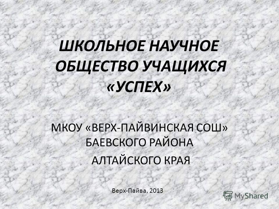 ШКОЛЬНОЕ НАУЧНОЕ ОБЩЕСТВО УЧАЩИХСЯ «УСПЕХ» МКОУ «ВЕРХ-ПАЙВИНСКАЯ СОШ» БАЕВСКОГО РАЙОНА АЛТАЙСКОГО КРАЯ Верх-Пайва, 2013