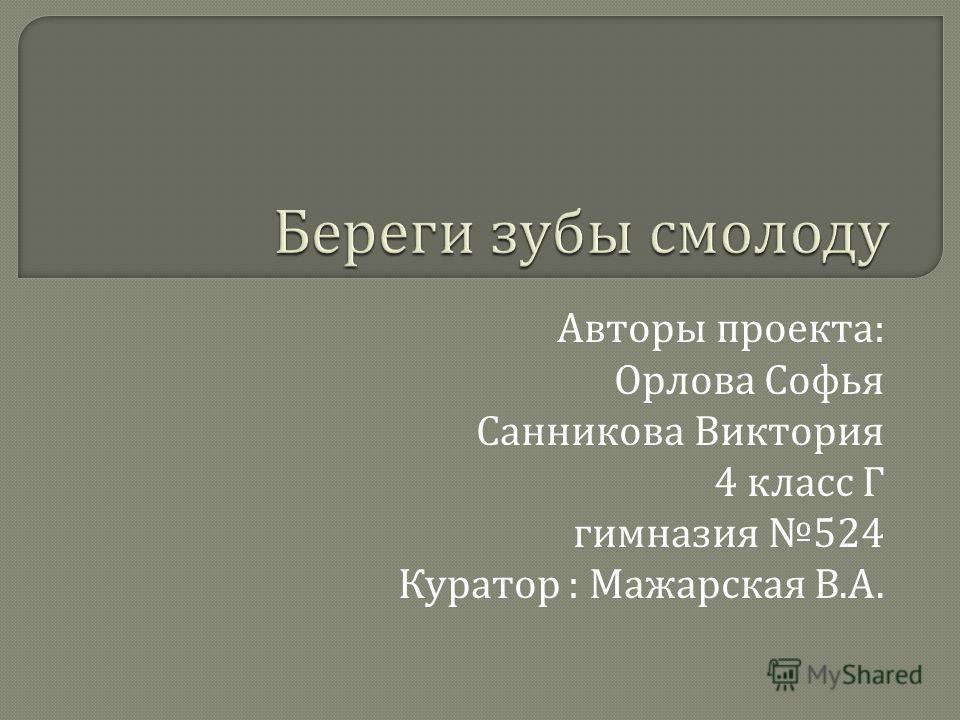 Авторы проекта : Орлова Софья Санникова Виктория 4 класс Г гимназия 524 Куратор : Мажарская В. А.