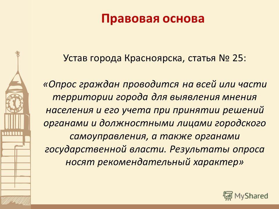 Правовая основа Устав города Красноярска, статья 25: «Опрос граждан проводится на всей или части территории города для выявления мнения населения и его учета при принятии решений органами и должностными лицами городского самоуправления, а также орган
