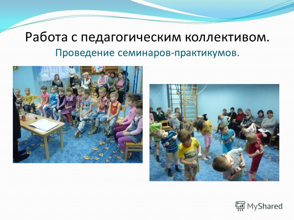 Работа с педагогическим коллективом. Проведение семинаров-практикумов.