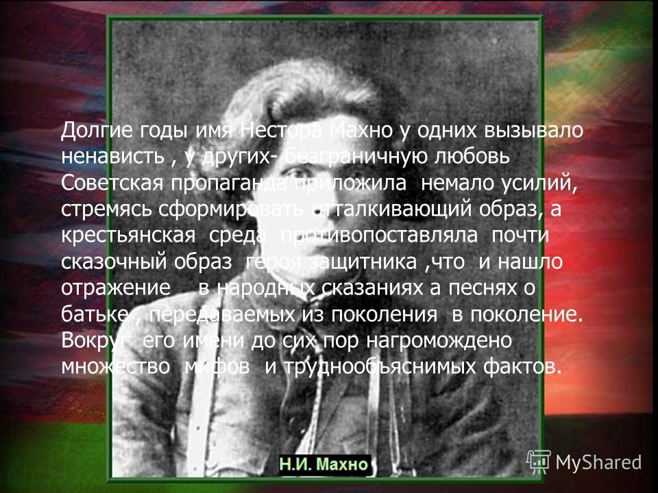 Долгие годы имя Нестора Махно у одних вызывало ненависть, у других- безграничную любовь Советская пропаганда приложила немало усилий, стремясь сформировать отталкивающий образ, а крестьянская среда противопоставляла почти сказочный образ героя защитн