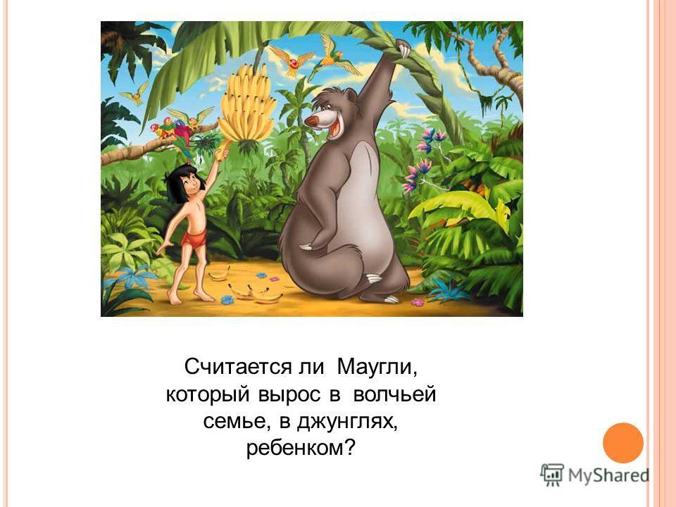 Считается ли Маугли, который вырос в волчьей семье, в джунглях, ребенком?