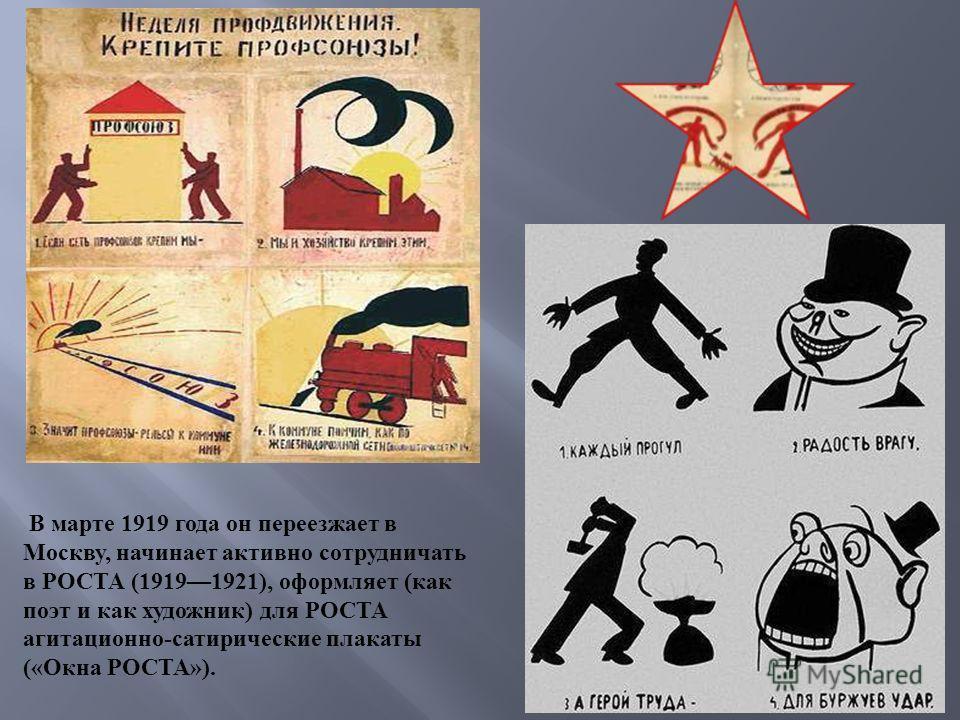 В марте 1919 года он переезжает в Москву, начинает активно сотрудничать в РОСТА (19191921), оформляет ( как поэт и как художник ) для РОСТА агитационно - сатирические плакаты (« Окна РОСТА »).