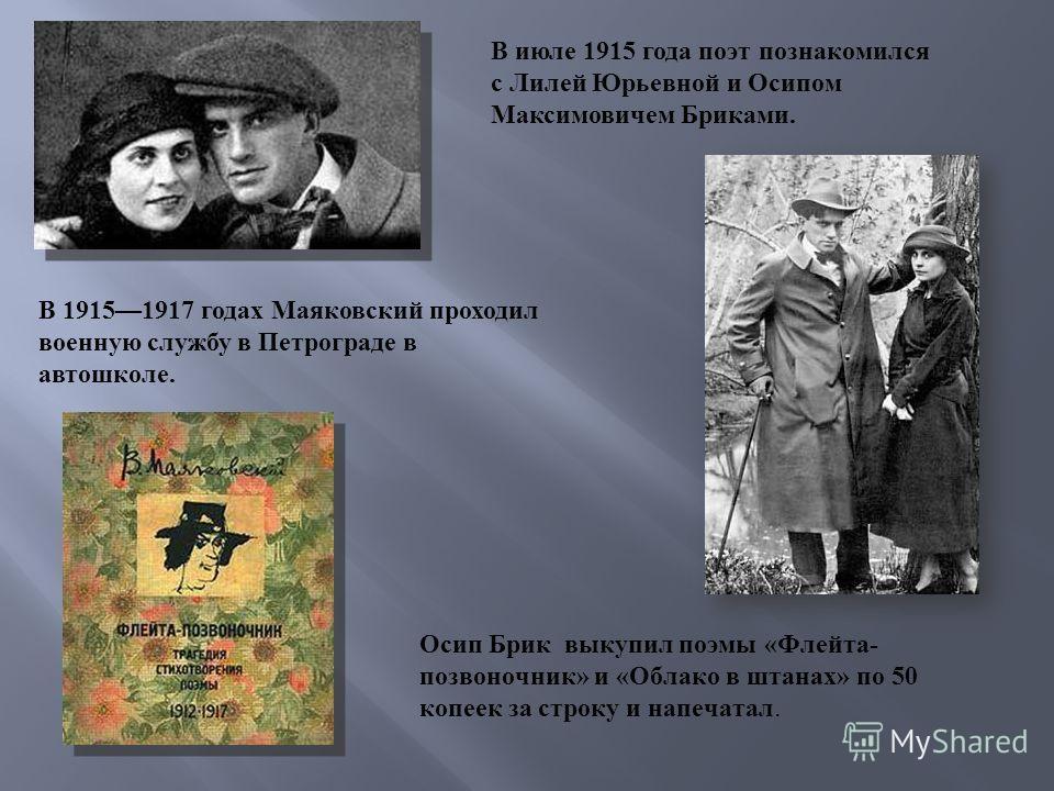 В июле 1915 года поэт познакомился с Лилей Юрьевной и Осипом Максимовичем Бриками. В 19151917 годах Маяковский проходил военную службу в Петрограде в автошколе. Осип Брик выкупил поэмы « Флейта - позвоночник » и « Облако в штанах » по 50 копеек за ст